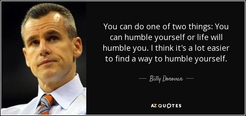 quote-you-can-do-one-of-two-things-you-can-humble-yourself-or-life-will-humble-you-i-think-billy-donovan-144-72-47