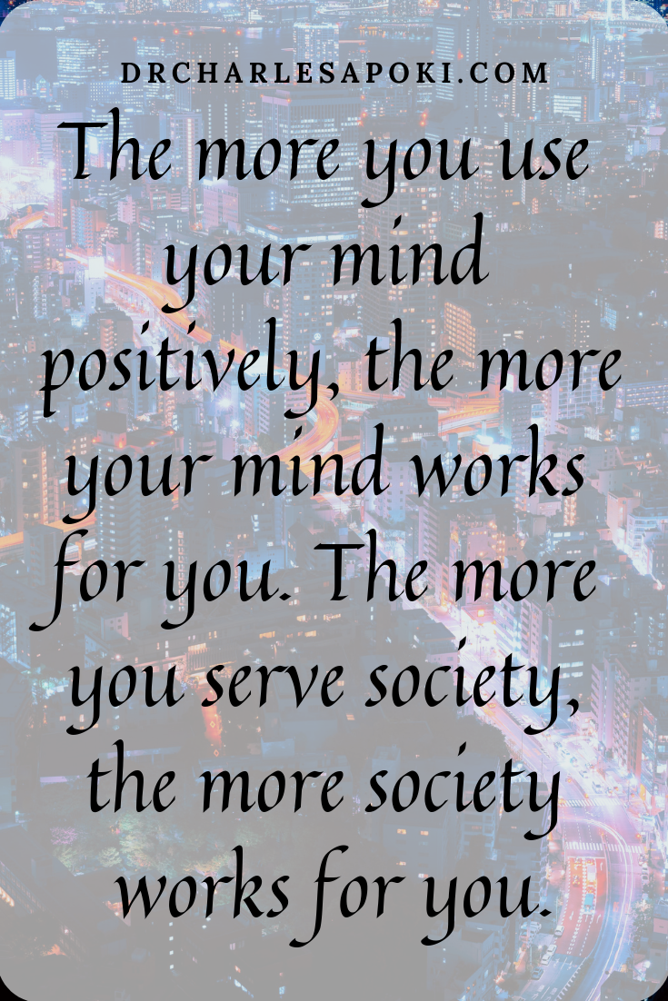 The more you use your mind positively, the more your mind works for you. The more you serve society, the more society works for you.